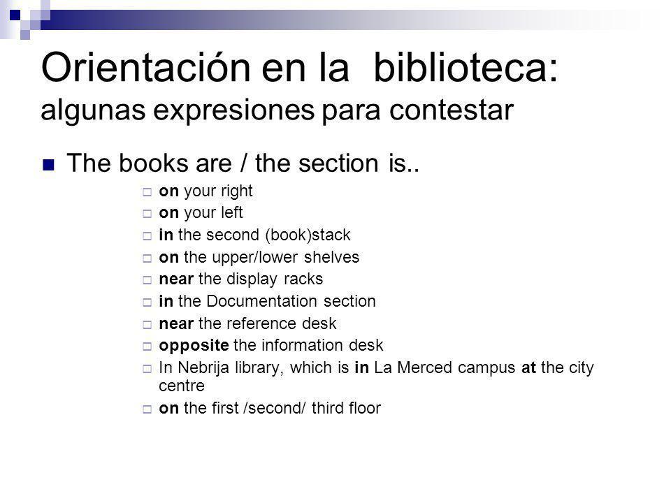 Orientación en la biblioteca: algunas expresiones: frases nominales reference/ issue/ information desk /´i u ´desk/ display space /´displeis´peiz/ book display stands /buk´displeis´taendz/ Mobile racking/mo´bail´raki / reading/ quiet study area/´ri:dingu´er a/ /kuaits´t di´er a/ group work rooms/´grup´uo:k´ru:mz/ computer lab/k m´piut ´laeb/ audiovisual section/´o:diovi l´sek n/ library hall/´laibr ri´ho:l/ Library entrance/´laibr ri´entr nz/