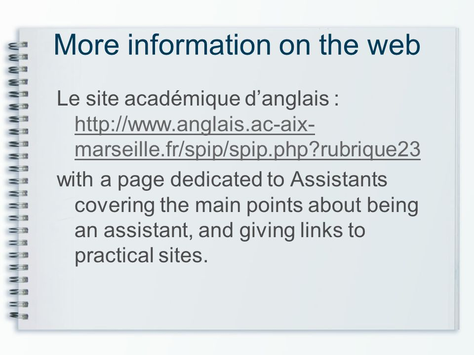 More information on the web Le site académique danglais : http://www.anglais.ac-aix- marseille.fr/spip/spip.php rubrique23 http://www.anglais.ac-aix- marseille.fr/spip/spip.php rubrique23 with a page dedicated to Assistants covering the main points about being an assistant, and giving links to practical sites.
