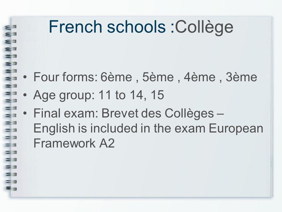 French schools :Collège Four forms: 6ème, 5ème, 4ème, 3ème Age group: 11 to 14, 15 Final exam: Brevet des Collèges – English is included in the exam E