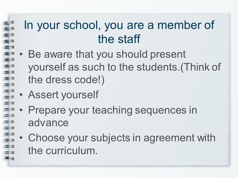 In your school, you are a member of the staff Be aware that you should present yourself as such to the students.(Think of the dress code!) Assert your