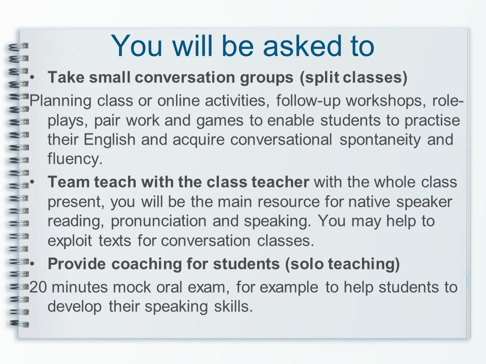 You will be asked to Take small conversation groups (split classes) Planning class or online activities, follow-up workshops, role- plays, pair work a