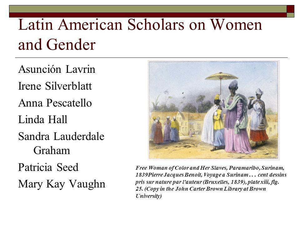Latin American Scholars on Women and Gender Asunción Lavrin Irene Silverblatt Anna Pescatello Linda Hall Sandra Lauderdale Graham Patricia Seed Mary K
