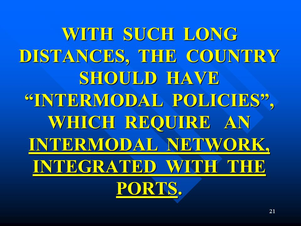WITH SUCH LONG DISTANCES, THE COUNTRY SHOULD HAVE INTERMODAL POLICIES, WHICH REQUIRE AN INTERMODAL NETWORK, INTEGRATED WITH THE PORTS. 21