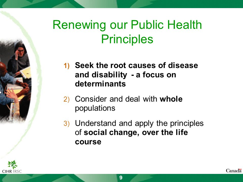 9 Renewing our Public Health Principles 1) Seek the root causes of disease and disability - a focus on determinants 2) Consider and deal with whole populations 3) Understand and apply the principles of social change, over the life course