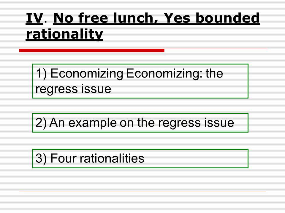 IV. No free lunch, Yes bounded rationality 1) Economizing Economizing: the regress issue 2) An example on the regress issue 3) Four rationalities