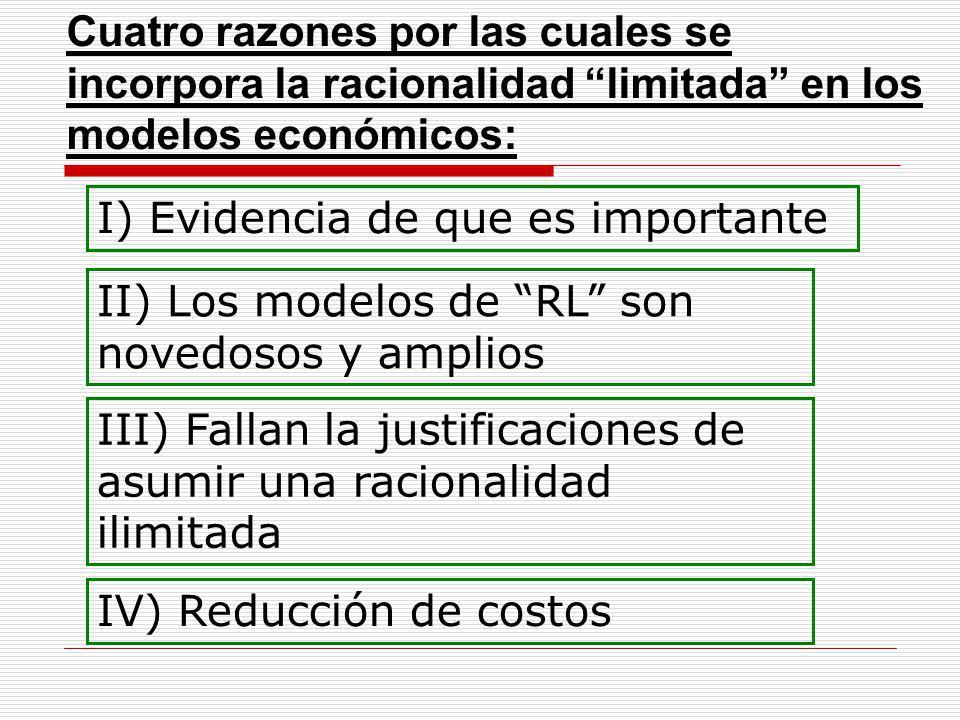 Cuatro razones por las cuales se incorpora la racionalidad limitada en los modelos económicos: I) Evidencia de que es importante II) Los modelos de RL son novedosos y amplios III) Fallan la justificaciones de asumir una racionalidad ilimitada IV) Reducción de costos