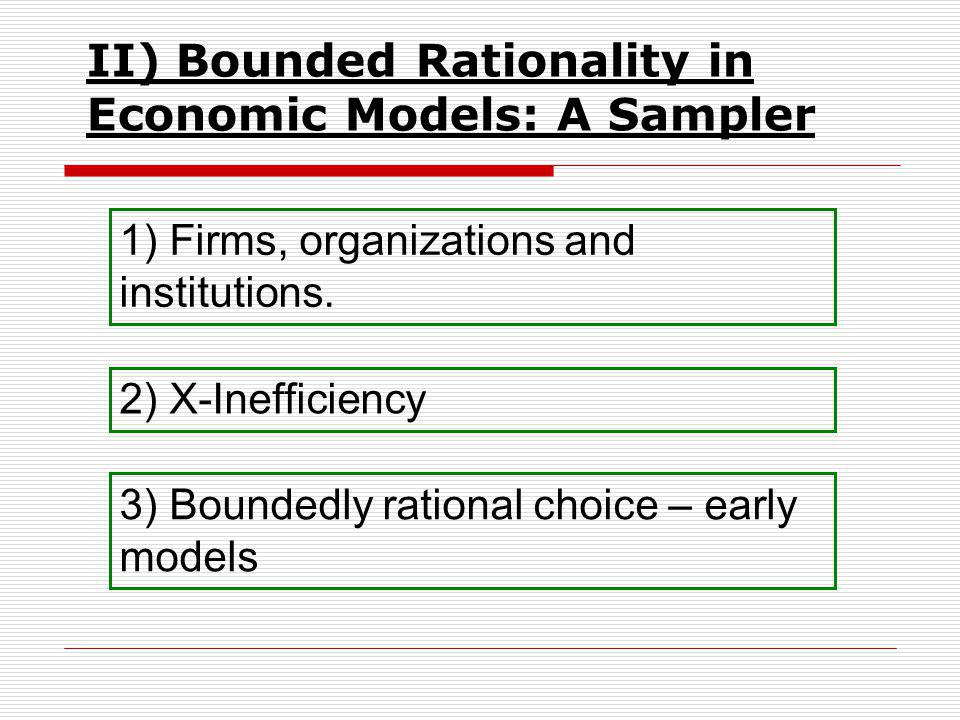 II) Bounded Rationality in Economic Models: A Sampler 1) Firms, organizations and institutions.