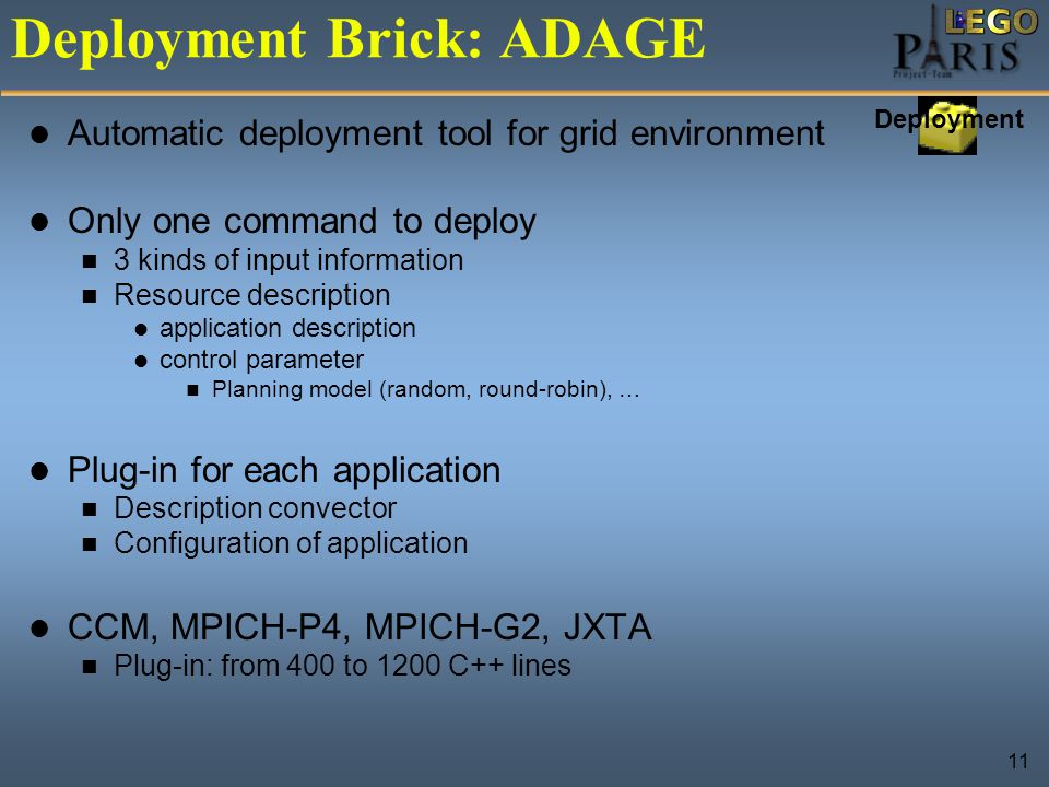 11 Deployment Brick: ADAGE Automatic deployment tool for grid environment Only one command to deploy 3 kinds of input information Resource description application description control parameter Planning model (random, round-robin), … Plug-in for each application Description convector Configuration of application CCM, MPICH-P4, MPICH-G2, JXTA Plug-in: from 400 to 1200 C++ lines Deployment