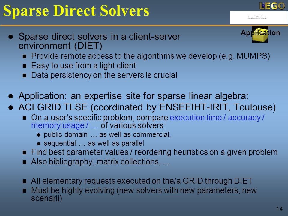 14 Application Sparse Direct Solvers Sparse direct solvers in a client-server environment (DIET) Provide remote access to the algorithms we develop (e