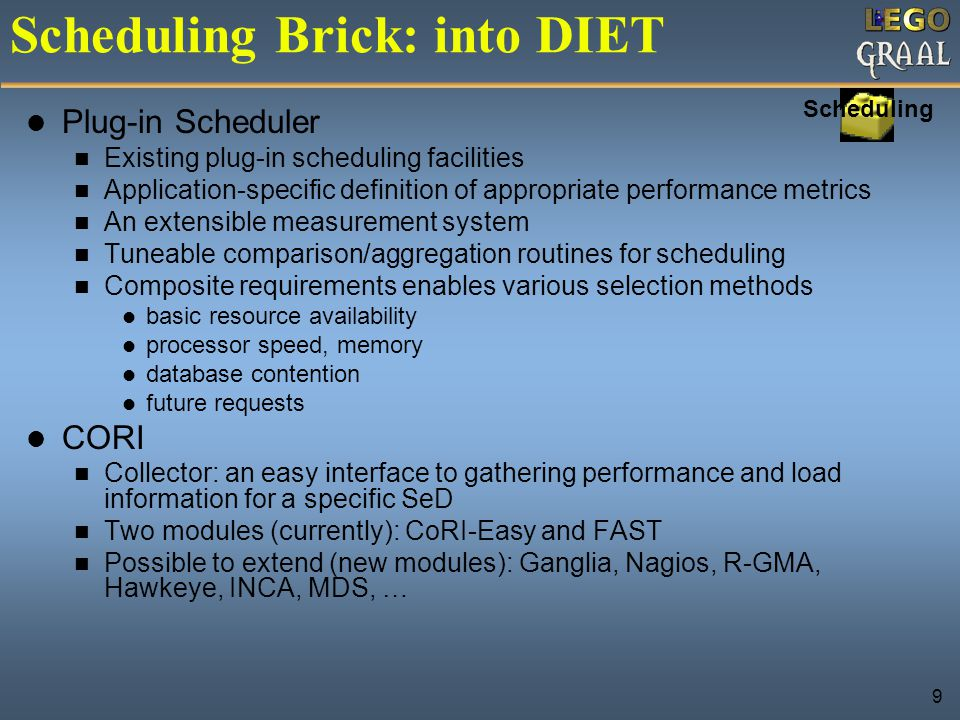 9 Scheduling Brick: into DIET Plug-in Scheduler Existing plug-in scheduling facilities Application-specific definition of appropriate performance metr