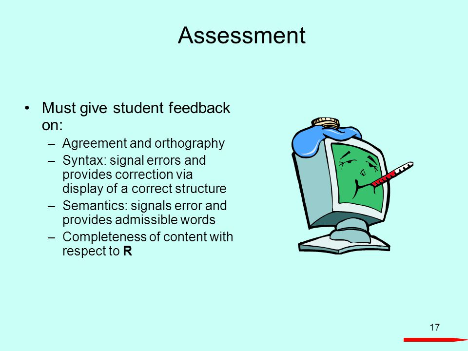 17 Assessment Must give student feedback on: –Agreement and orthography –Syntax: signal errors and provides correction via display of a correct struct