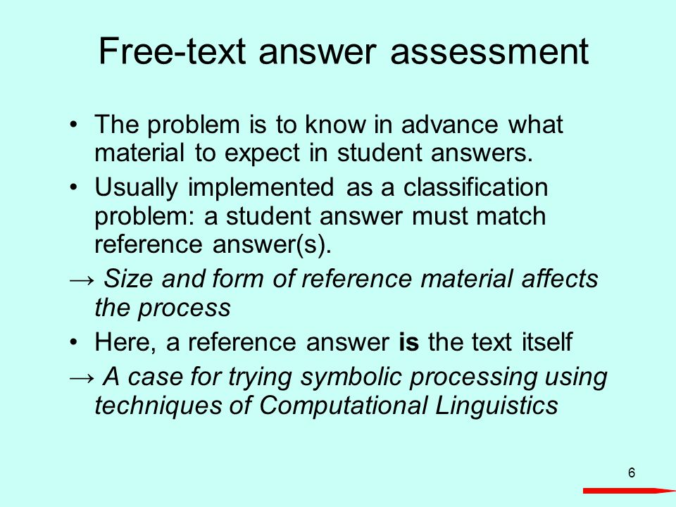 6 Free-text answer assessment The problem is to know in advance what material to expect in student answers. Usually implemented as a classification pr