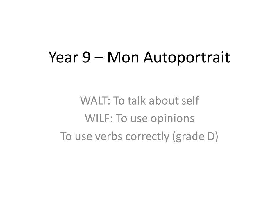 Year 9 – Mon Autoportrait WALT: To talk about self WILF: To use opinions To use verbs correctly (grade D)