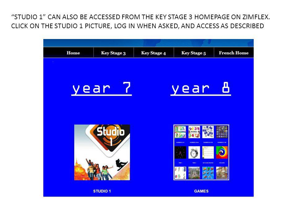 STUDIO 1 CAN ALSO BE ACCESSED FROM THE KEY STAGE 3 HOMEPAGE ON ZIMFLEX. CLICK ON THE STUDIO 1 PICTURE, LOG IN WHEN ASKED, AND ACCESS AS DESCRIBED
