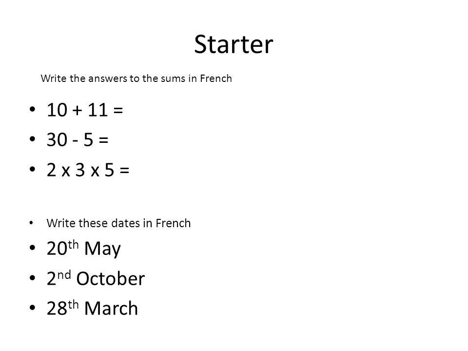 Starter 10 + 11 = 30 - 5 = 2 x 3 x 5 = Write these dates in French 20 th May 2 nd October 28 th March Write the answers to the sums in French