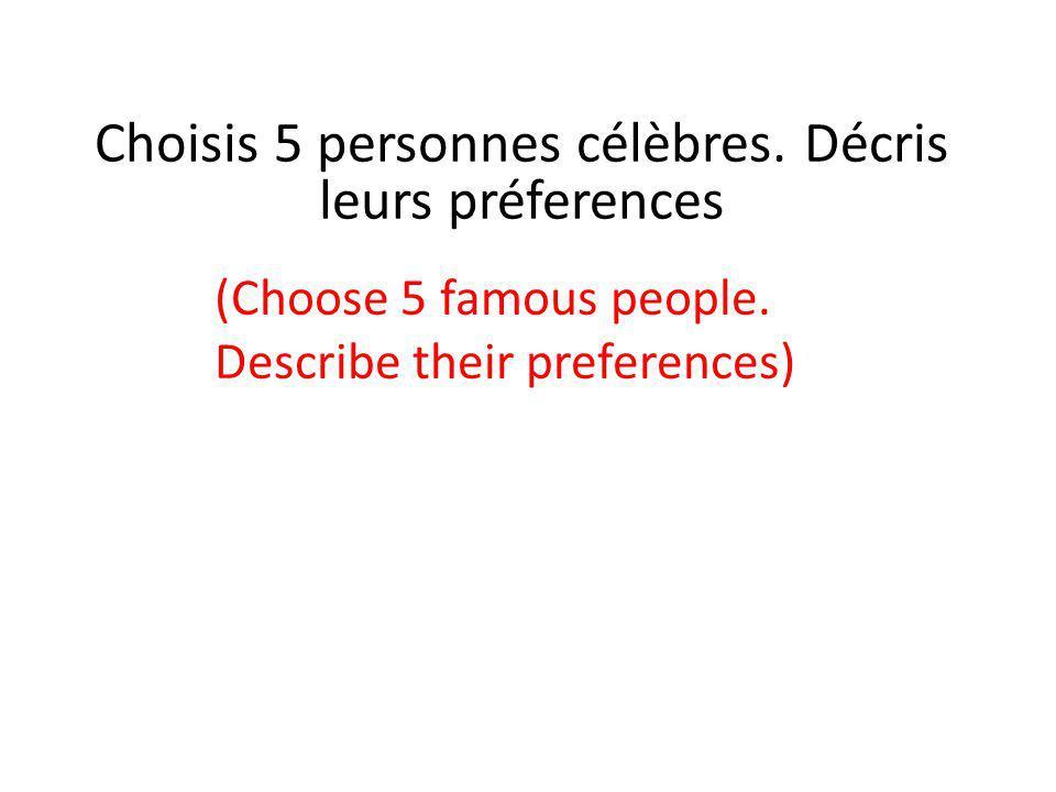 Choisis 5 personnes célèbres. Décris leurs préferences (Choose 5 famous people. Describe their preferences)