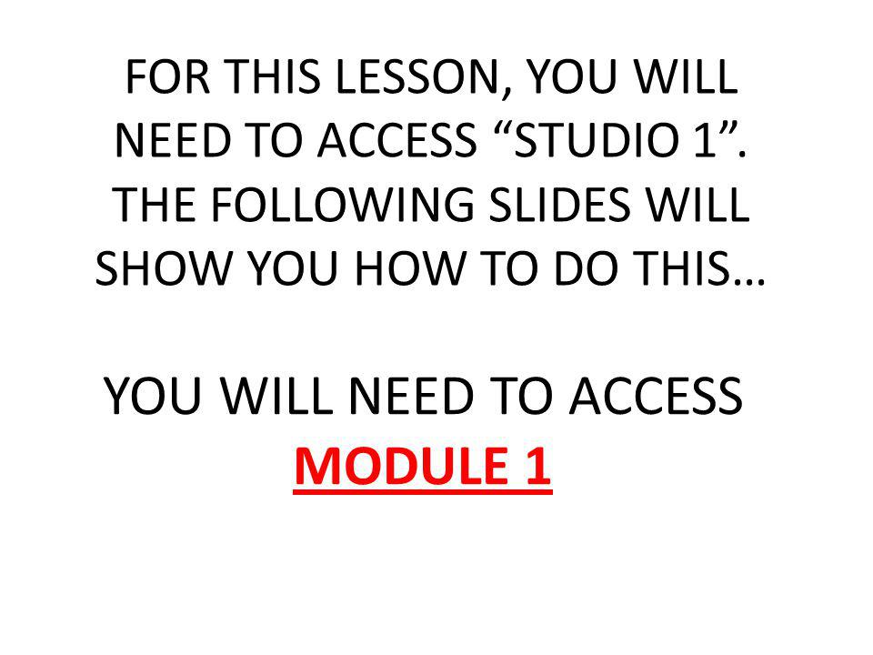 FOR THIS LESSON, YOU WILL NEED TO ACCESS STUDIO 1. THE FOLLOWING SLIDES WILL SHOW YOU HOW TO DO THIS… YOU WILL NEED TO ACCESS MODULE 1