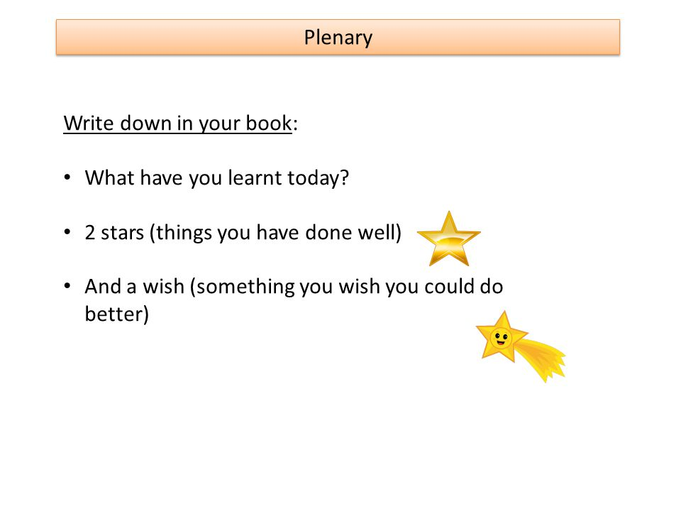 Plenary Write down in your book: What have you learnt today? 2 stars (things you have done well) And a wish (something you wish you could do better)