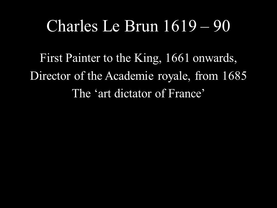 Charles Le Brun 1619 – 90 First Painter to the King, 1661 onwards, Director of the Academie royale, from 1685 The art dictator of France