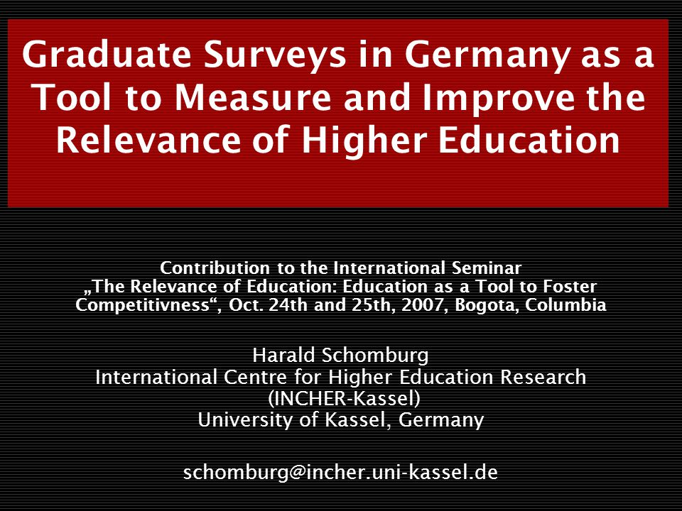 Graduate Surveys in Germany as a Tool to Measure and Improve the Relevance of Higher Education Contribution to the International Seminar The Relevance of Education: Education as a Tool to Foster Competitivness, Oct.