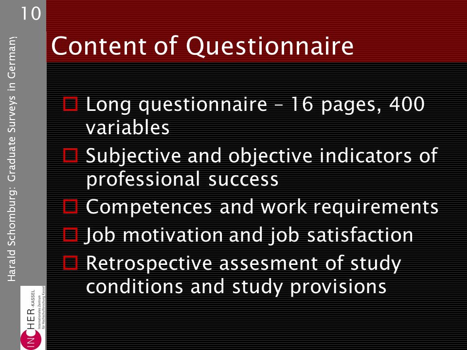 Harald Schomburg: Graduate Surveys in Germany 10 Content of Questionnaire Long questionnaire – 16 pages, 400 variables Subjective and objective indicators of professional success Competences and work requirements Job motivation and job satisfaction Retrospective assesment of study conditions and study provisions