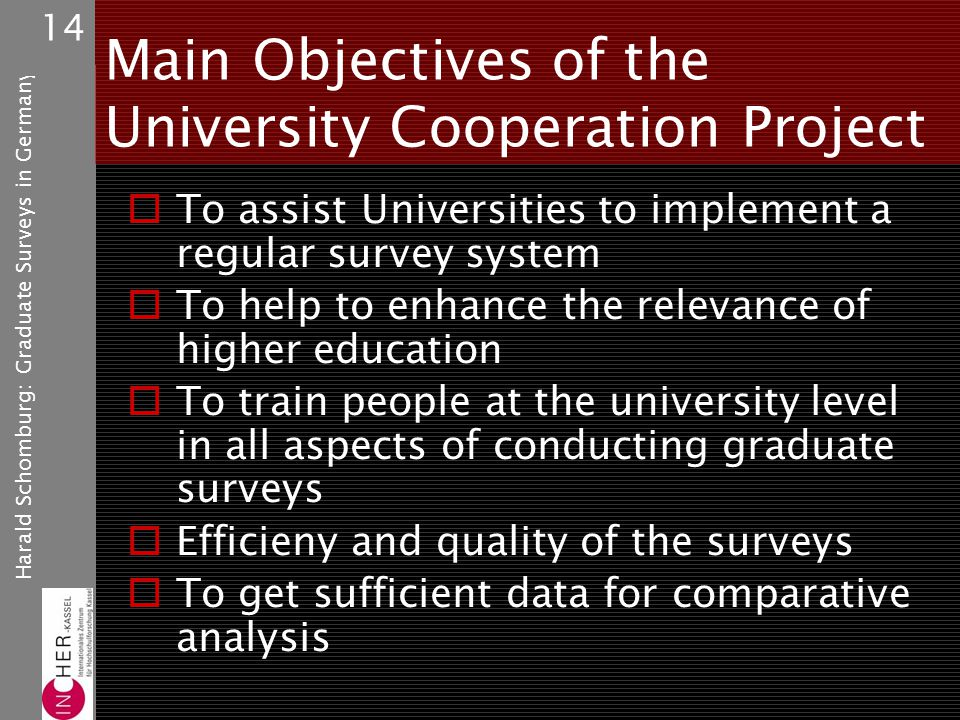 Harald Schomburg: Graduate Surveys in Germany 14 Main Objectives of the University Cooperation Project To assist Universities to implement a regular survey system To help to enhance the relevance of higher education To train people at the university level in all aspects of conducting graduate surveys Efficieny and quality of the surveys To get sufficient data for comparative analysis