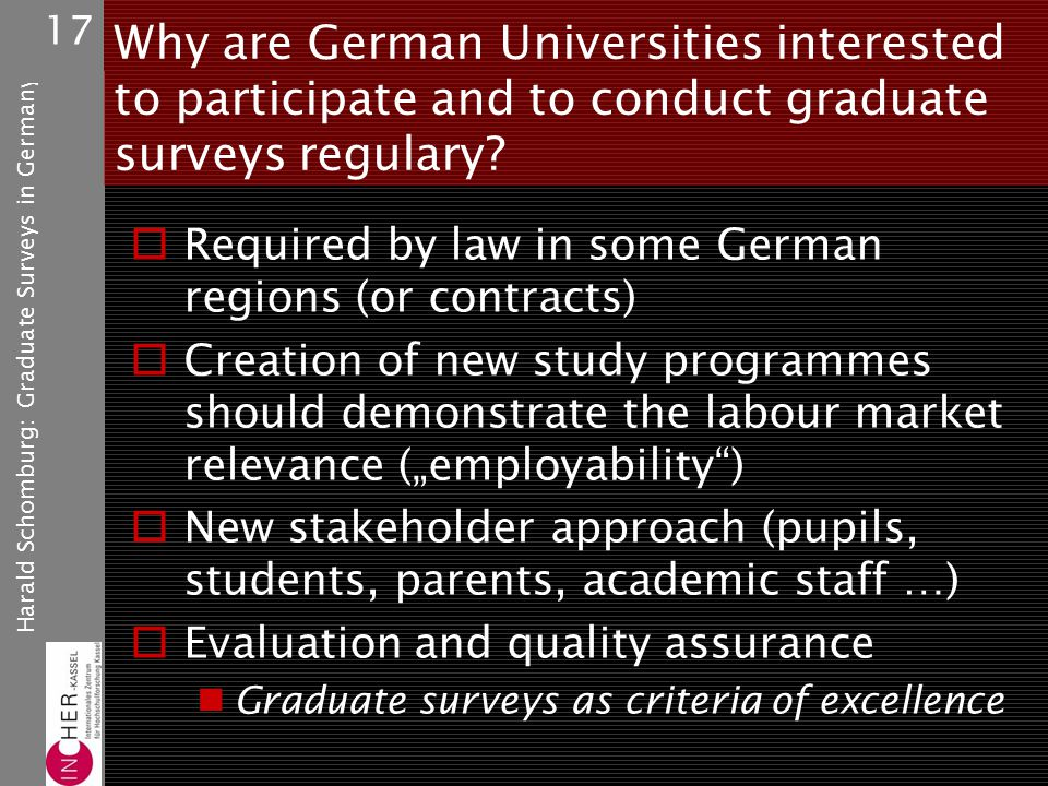 Harald Schomburg: Graduate Surveys in Germany 17 Why are German Universities interested to participate and to conduct graduate surveys regulary.