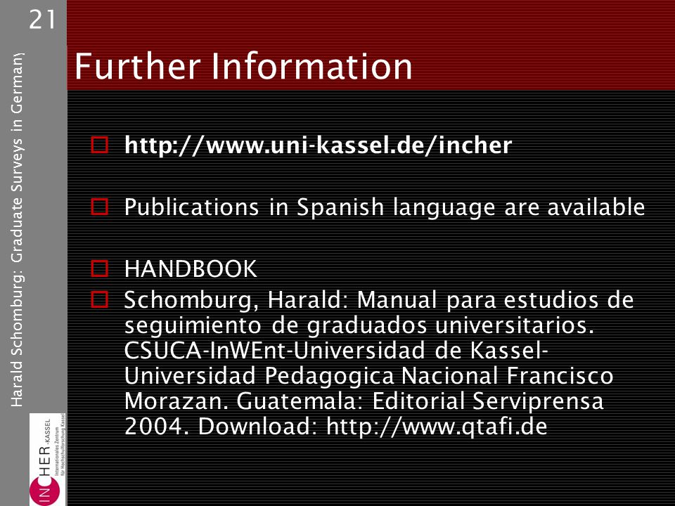 Harald Schomburg: Graduate Surveys in Germany 21 Further Information http://www.uni-kassel.de/incher Publications in Spanish language are available HANDBOOK Schomburg, Harald: Manual para estudios de seguimiento de graduados universitarios.