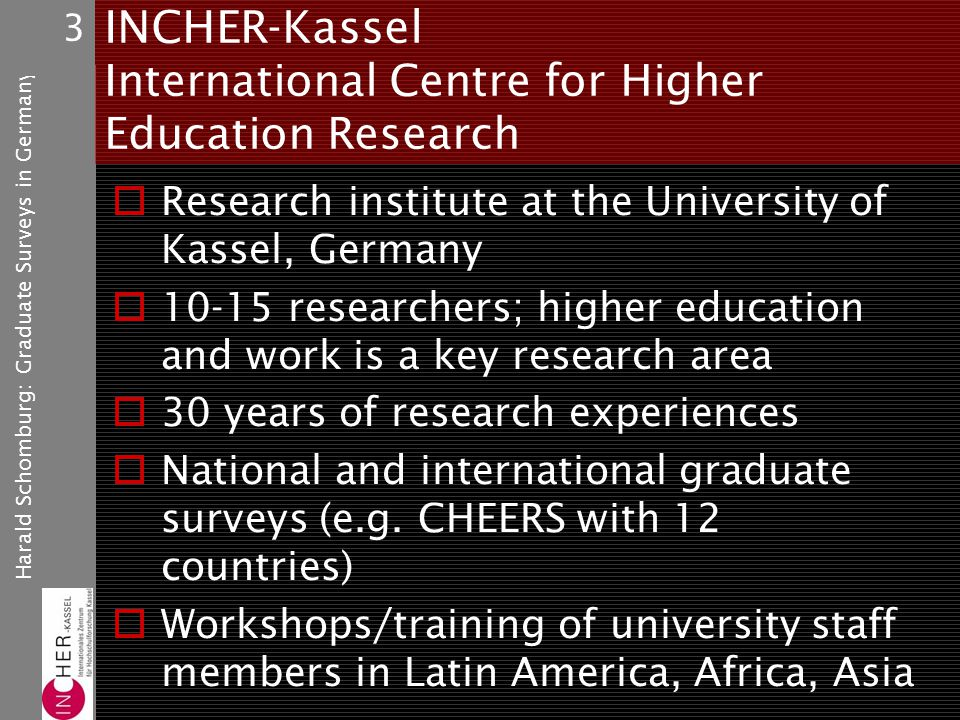 Harald Schomburg: Graduate Surveys in Germany 3 INCHER-Kassel International Centre for Higher Education Research Research institute at the University of Kassel, Germany 10-15 researchers; higher education and work is a key research area 30 years of research experiences National and international graduate surveys (e.g.