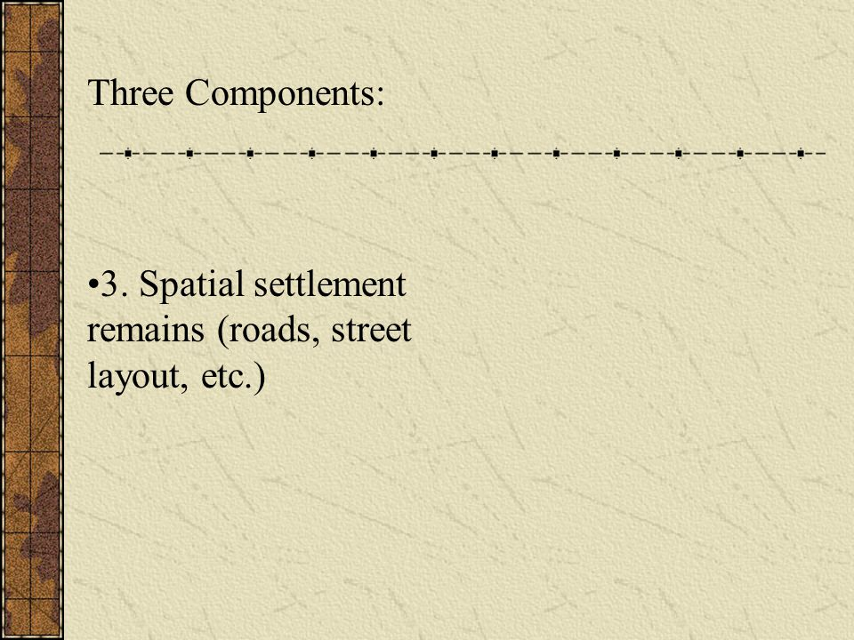 Three Components: 3. Spatial settlement remains (roads, street layout, etc.)