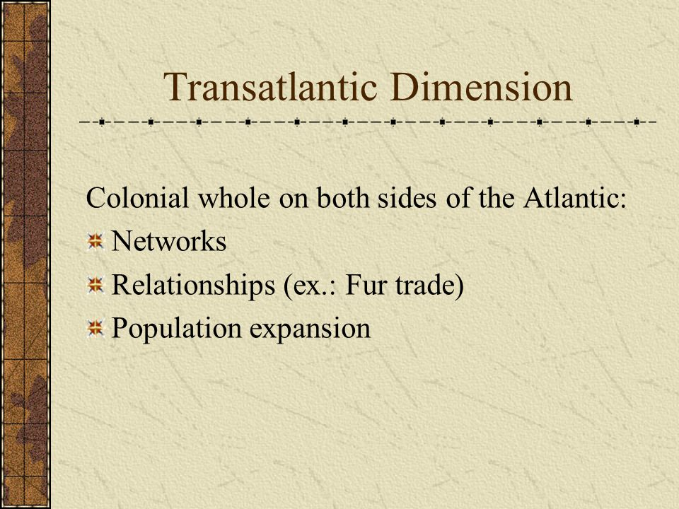 Transatlantic Dimension Colonial whole on both sides of the Atlantic: Networks Relationships (ex.: Fur trade) Population expansion