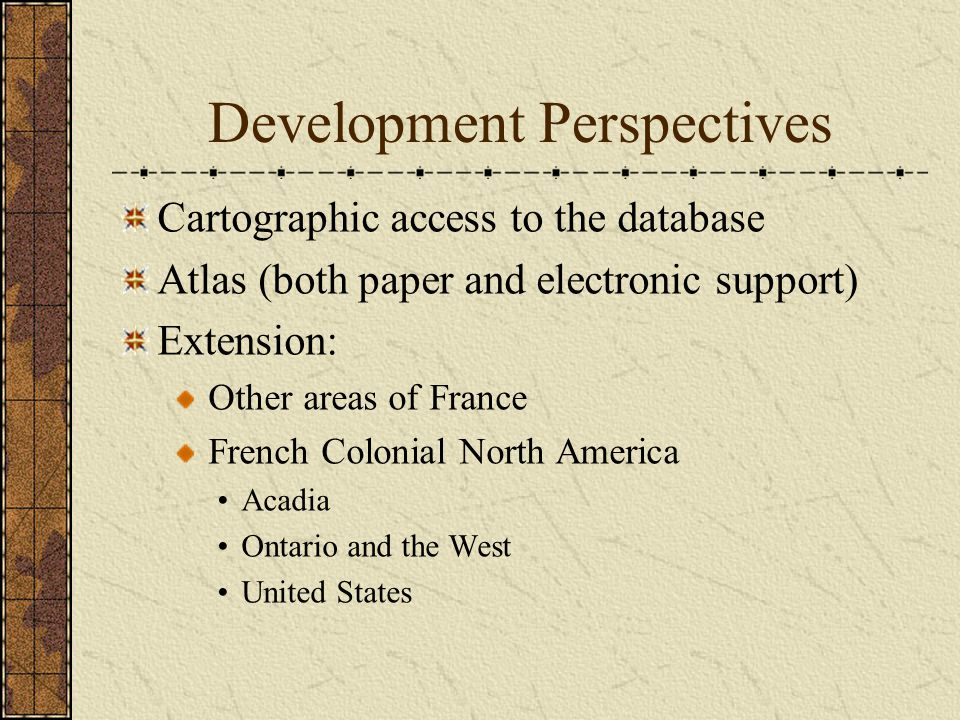 Development Perspectives Cartographic access to the database Atlas (both paper and electronic support) Extension: Other areas of France French Colonial North America Acadia Ontario and the West United States