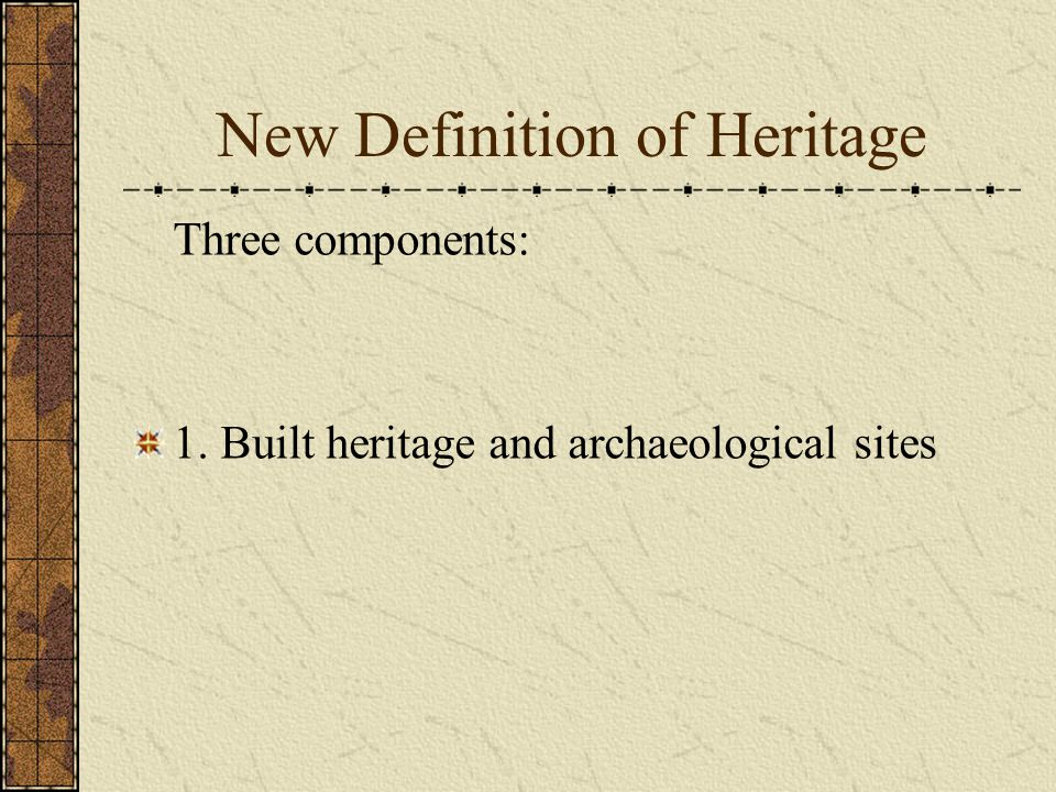 New Definition of Heritage Three components: 1. Built heritage and archaeological sites