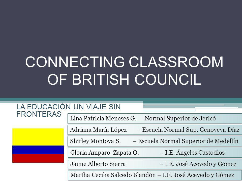 CONNECTING CLASSROOM OF BRITISH COUNCIL LA EDUCACIÒN UN VIAJE SIN FRONTERAS Jaime Alberto Sierra – I.E.