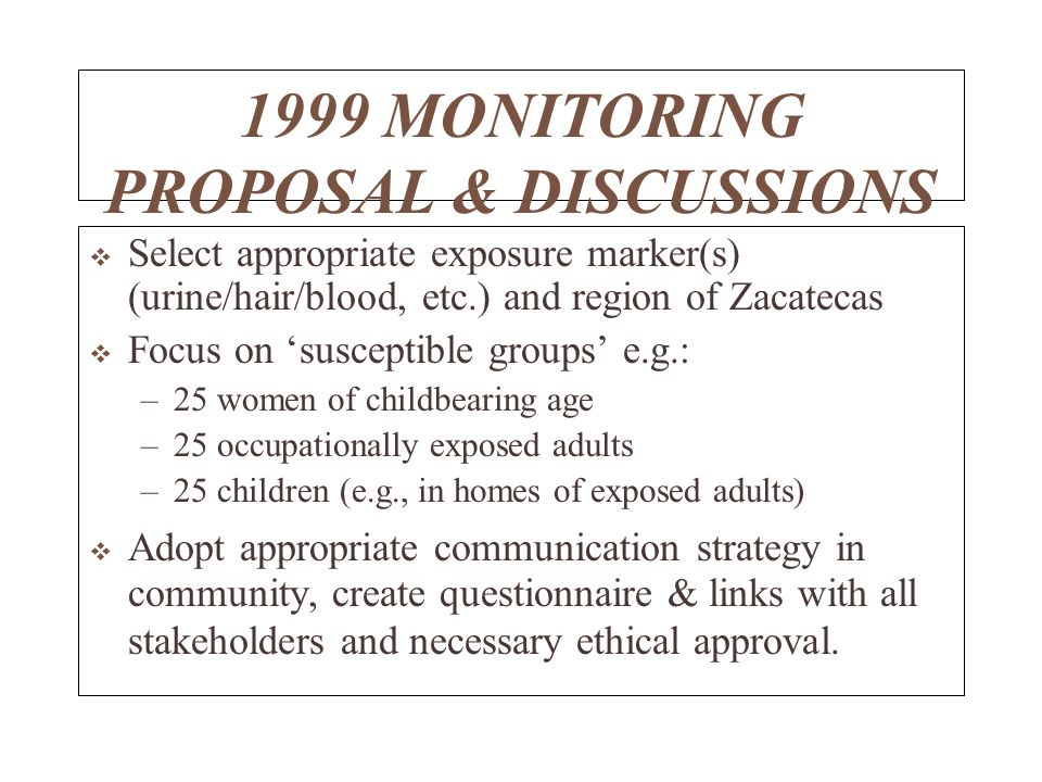 1999 MONITORING PROPOSAL & DISCUSSIONS Select appropriate exposure marker(s) (urine/hair/blood, etc.) and region of Zacatecas Focus on susceptible groups e.g.: –25 women of childbearing age –25 occupationally exposed adults –25 children (e.g., in homes of exposed adults) Adopt appropriate communication strategy in community, create questionnaire & links with all stakeholders and necessary ethical approval.
