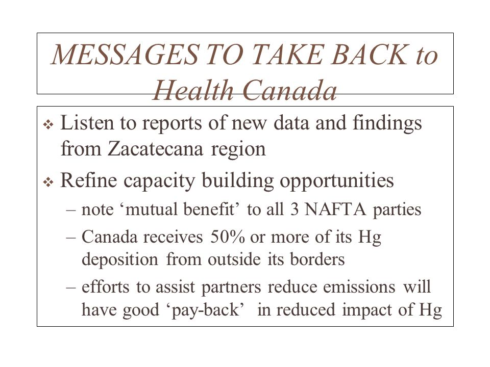 MESSAGES TO TAKE BACK to Health Canada Listen to reports of new data and findings from Zacatecana region Refine capacity building opportunities –note mutual benefit to all 3 NAFTA parties –Canada receives 50% or more of its Hg deposition from outside its borders –efforts to assist partners reduce emissions will have good pay-back in reduced impact of Hg