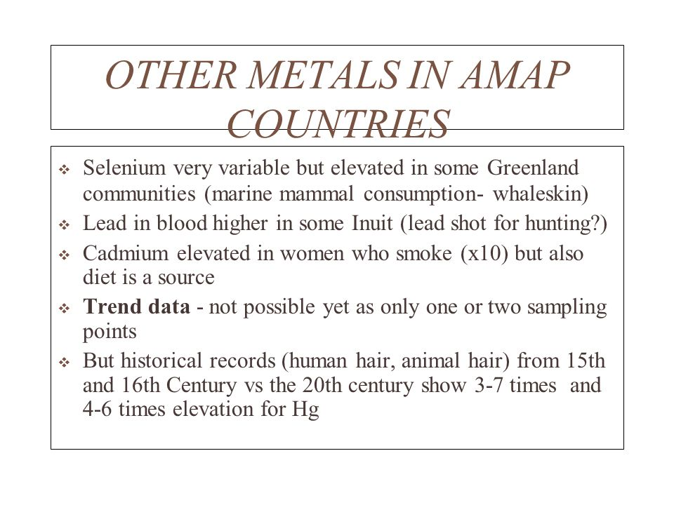OTHER METALS IN AMAP COUNTRIES Selenium very variable but elevated in some Greenland communities (marine mammal consumption- whaleskin) Lead in blood higher in some Inuit (lead shot for hunting?) Cadmium elevated in women who smoke (x10) but also diet is a source Trend data - not possible yet as only one or two sampling points But historical records (human hair, animal hair) from 15th and 16th Century vs the 20th century show 3-7 times and 4-6 times elevation for Hg