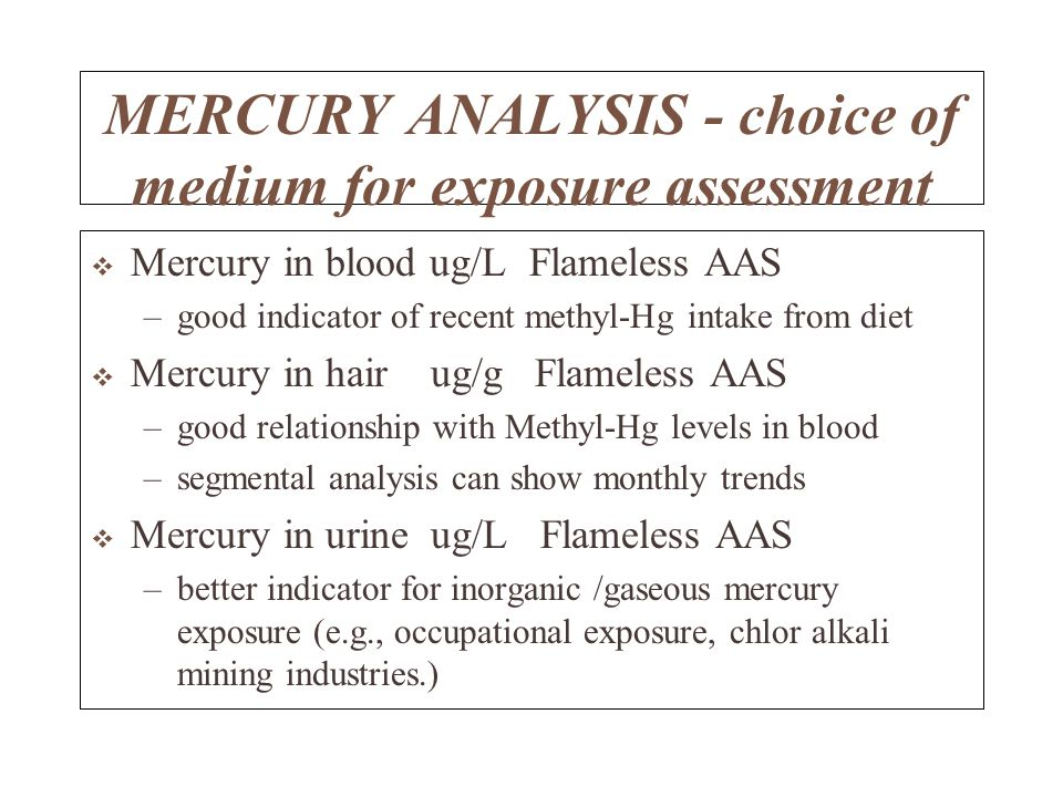 MERCURY ANALYSIS - choice of medium for exposure assessment Mercury in blood ug/L Flameless AAS –good indicator of recent methyl-Hg intake from diet Mercury in hair ug/g Flameless AAS –good relationship with Methyl-Hg levels in blood –segmental analysis can show monthly trends Mercury in urine ug/L Flameless AAS –better indicator for inorganic /gaseous mercury exposure (e.g., occupational exposure, chlor alkali mining industries.)
