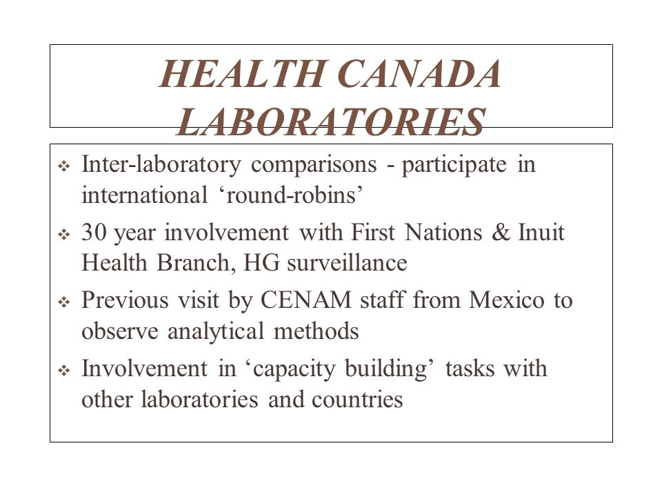 HEALTH CANADA LABORATORIES Inter-laboratory comparisons - participate in international round-robins 30 year involvement with First Nations & Inuit Health Branch, HG surveillance Previous visit by CENAM staff from Mexico to observe analytical methods Involvement in capacity building tasks with other laboratories and countries