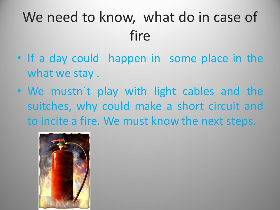 We need to know, what do in case of fire If a day could happen in some place in the what we stay. We mustn´t play with light cables and the suitches,
