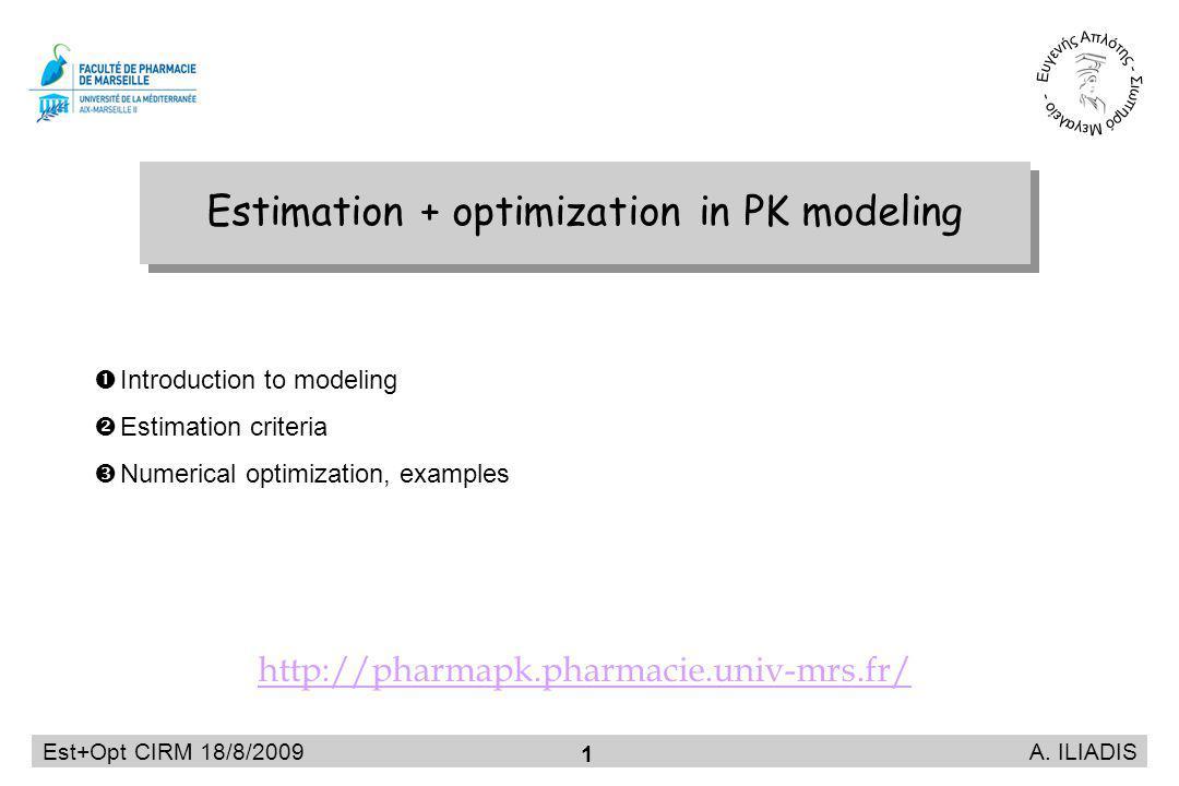 Est+Opt CIRM 18/8/2009 A. ILIADIS 1 Estimation + optimization in PK modeling Introduction to modeling Estimation criteria Numerical optimization, exam
