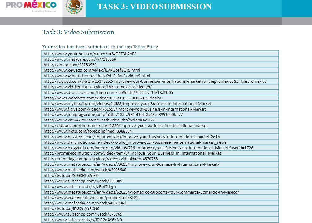 TASK 3: VIDEO SUBMISSION http://www.youtube.com/watch v=SzG8E3b2nE8 http://www.metacafe.com/w/7183060 http://vimeo.com/28753950 http://www.kewego.com/video/iLyROoaf2GRJ.html http://www.4shared.com/video/XbhG_Rw0/Video9.html http://vodpod.com/watch/15378252-improve-your-business-in-international-market u=thepromexico&c=thepromexico http://www.viddler.com/explore/thepromexico/videos/9/ http://www.dropshots.com/thepromexico#date/2011-07-16/13:31:06 http://news.webshots.com/video/3003201800106862839deslnU http://www.mytopclip.com/videos/44688/Improve-your-Business-In-International-Market http://www.flixya.com/video/4761559/Improve-your-Business-In-International-Market http://www.jumptags.com/jump/a13e7185-a934-41ef-8a49-d39910a0ba77 http://www.view4view.com/watchvideo.php videoID=5027 http://vidque.com/thepromexico/41886/improve-your-business-in-international-market http://www.hictu.com/topic.php mid=3388834 http://www.buzzfeed.com/thepromexico/improve-your-business-in-international-market-2e1h http://www.dailymotion.com/video/xkxuho_improve-your-business-in-international-market_news http://www.blogynet.com/index.php/videos/716-Improve+your+Business+In+International+Market userid=1728 http://promexico.multiply.com/video/item/9/Improve_your_Business_In_International_Market http://en.netlog.com/go/explore/videos/videoid=en-4570768 http://www.metatube.com/en/videos/73615/Improve-your-Business-In-International-Market/ http://www.mefeedia.com/watch/43995680 http://twtu.be/SzG8E3b2nE8 http://www.tubechop.com/watch/203309 http://www.safeshare.tv/w/zRpJTdgplr http://www.metatube.com/en/videos/62629/Promexico-Supports-Your-Commerce-Comercio-In-Mexico/ http://www.videowebtown.com/promexico1/31212 http://www.mefeedia.com/watch/40575963 http://twtu.be/iDG2oAY8XN0 http://www.tubechop.com/watch/173769 http://www.safeshare.tv/v/iDG2oAY8XN0