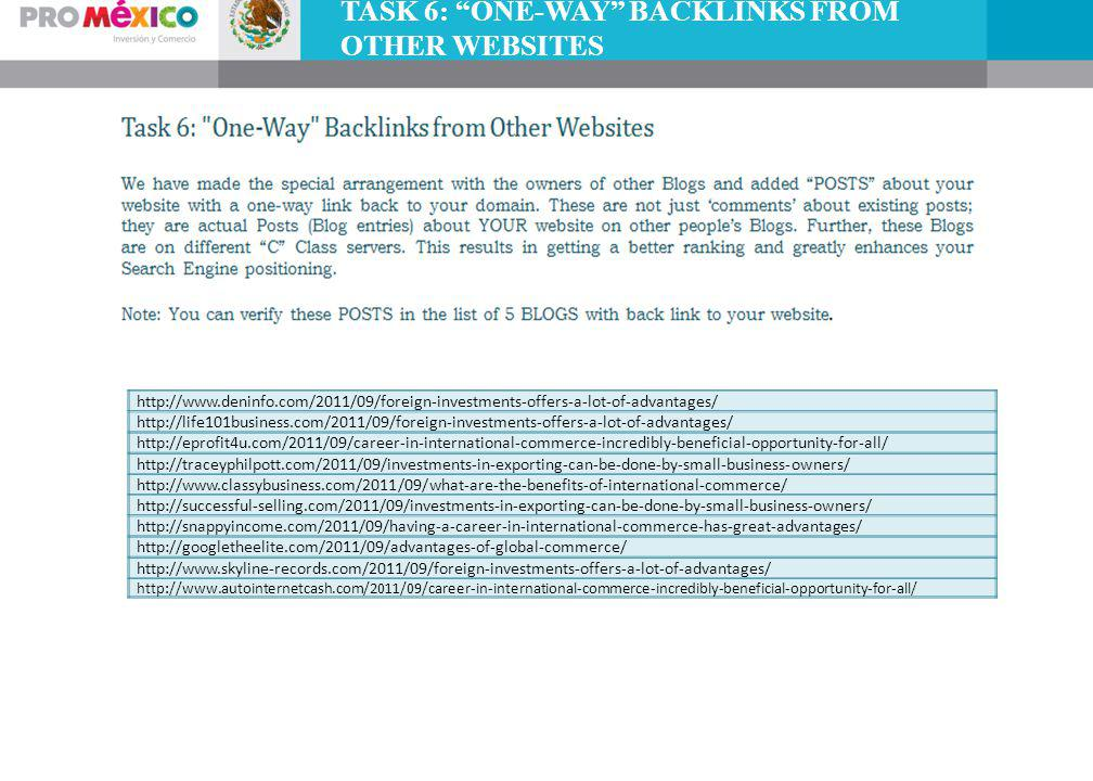 TASK 6: ONE-WAY BACKLINKS FROM OTHER WEBSITES http://www.deninfo.com/2011/09/foreign-investments-offers-a-lot-of-advantages/ http://life101business.com/2011/09/foreign-investments-offers-a-lot-of-advantages/ http://eprofit4u.com/2011/09/career-in-international-commerce-incredibly-beneficial-opportunity-for-all/ http://traceyphilpott.com/2011/09/investments-in-exporting-can-be-done-by-small-business-owners/ http://www.classybusiness.com/2011/09/what-are-the-benefits-of-international-commerce/ http://successful-selling.com/2011/09/investments-in-exporting-can-be-done-by-small-business-owners/ http://snappyincome.com/2011/09/having-a-career-in-international-commerce-has-great-advantages/ http://googletheelite.com/2011/09/advantages-of-global-commerce/ http://www.skyline-records.com/2011/09/foreign-investments-offers-a-lot-of-advantages/ http://www.autointernetcash.com/2011/09/career-in-international-commerce-incredibly-beneficial-opportunity-for-all/