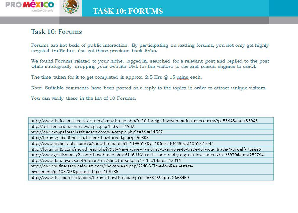 TASK 10: FORUMS http://www.theforumsa.co.za/forums/showthread.php/9120-foreign-investment-in-the-economy p=53945#post53945 http://adsfreeforum.com/viewtopic.php f=3&t=21932 http://www.koppafreeclassifiedads.com/viewtopic.php f=3&t=14667 http://forum.globaltimes.cn/forum/showthread.php p=50308 http://www.archerytalk.com/vb/showthread.php t=1198617&p=1061871044#post1061871044 http://forum.mt5.com/showthread.php 7956-Never-give-ur-money-to-anyone-to-trade-for-you-..trade-4-ur-self-./page5 http://www.goldismoney2.com/showthread.php 6116-USA-real-estate-really-a-great-investment&p=259794#post259794 http://www.dorianyates.net/dorian/site/showthread.php p=12014#post12014 http://www.businessadviceforum.com/showthread.php/22466-Time-for-Real-estate- investment p=108786&posted=1#post108786 http://www.thisboardrocks.com/forum/showthread.php p=2663459#post2663459