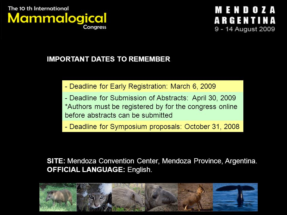 IMPORTANT DATES TO REMEMBER - Deadline for Early Registration: March 6, 2009 - Deadline for Submission of Abstracts: April 30, 2009 *Authors must be registered by for the congress online before abstracts can be submitted - Deadline for Symposium proposals: October 31, 2008 SITE: Mendoza Convention Center, Mendoza Province, Argentina.