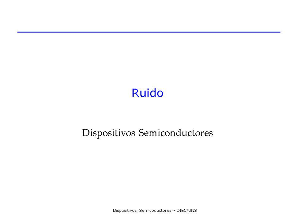 Dispositivos Semicoductores - DIEC/UNS Ruido Dispositivos Semiconductores