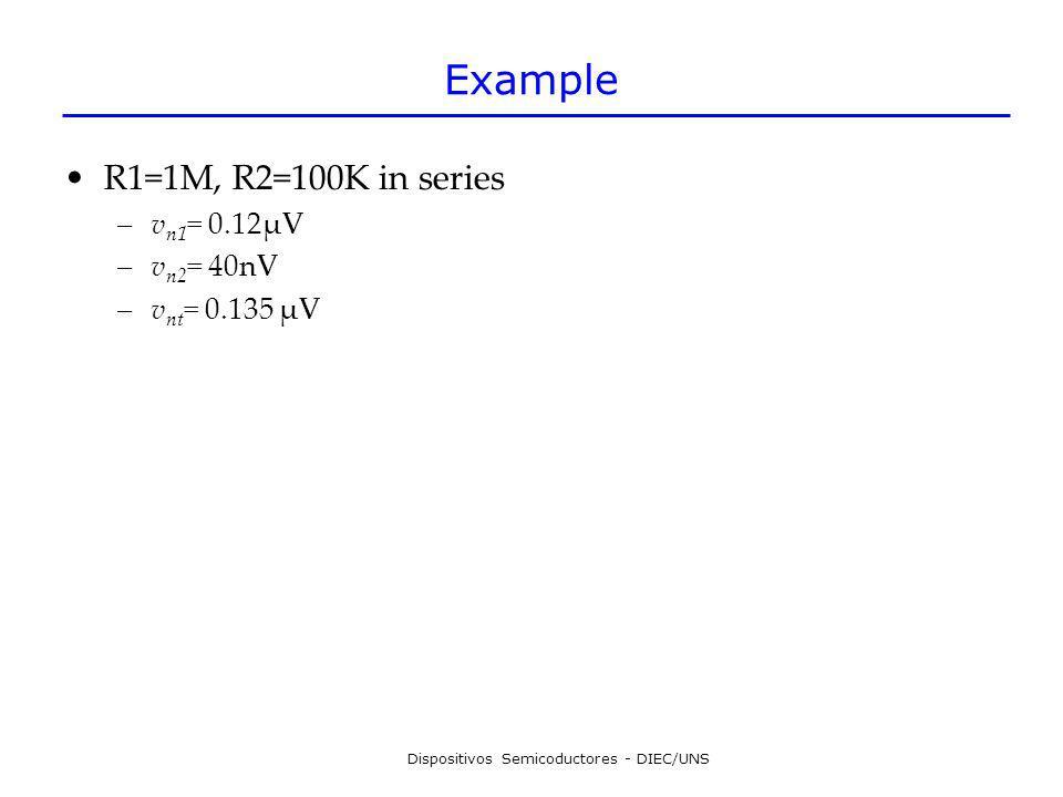 Dispositivos Semicoductores - DIEC/UNS Example R1=1M, R2=100K in series –v n1 = 0.12μV –v n2 = 40nV –v nt = 0.135 μV