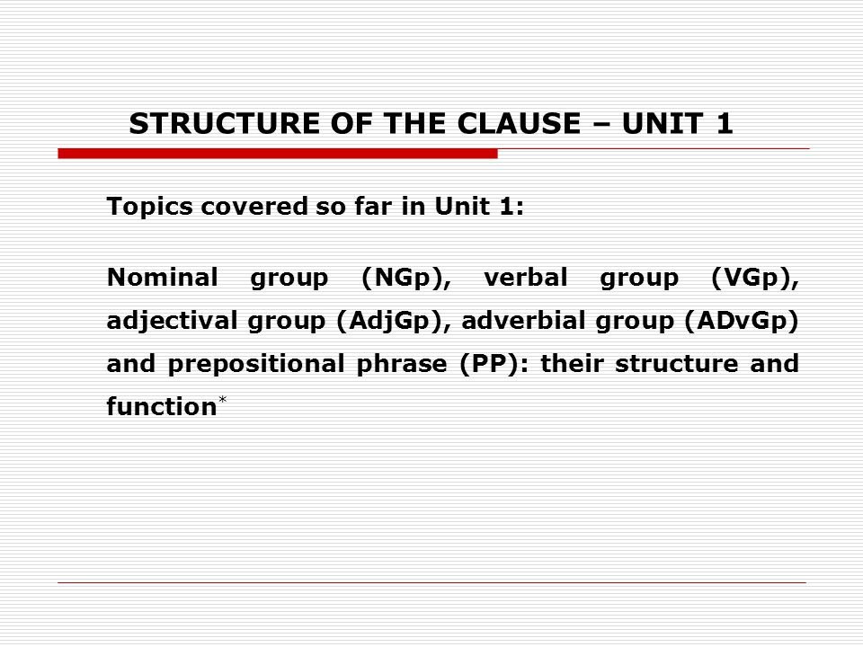 STRUCTURE OF THE CLAUSE – UNIT 1 Topics covered so far in Unit 1: Nominal group (NGp), verbal group (VGp), adjectival group (AdjGp), adverbial group (ADvGp) and prepositional phrase (PP): their structure and function *