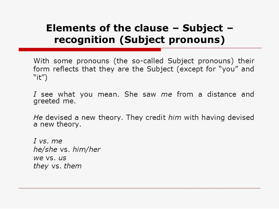 Elements of the clause – Subject – recognition (Subject pronouns) With some pronouns (the so-called Subject pronouns) their form reflects that they are the Subject (except for you and it) I see what you mean.