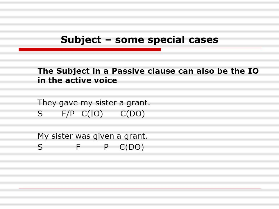 Subject – some special cases The Subject in a Passive clause can also be the IO in the active voice They gave my sister a grant.
